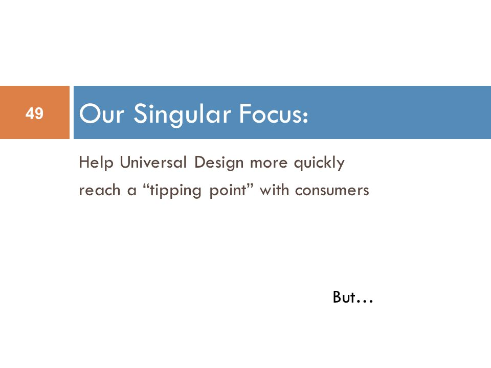 Help Universal Design more quickly reach a tipping point with consumers Our Singular Focus: 49 But…