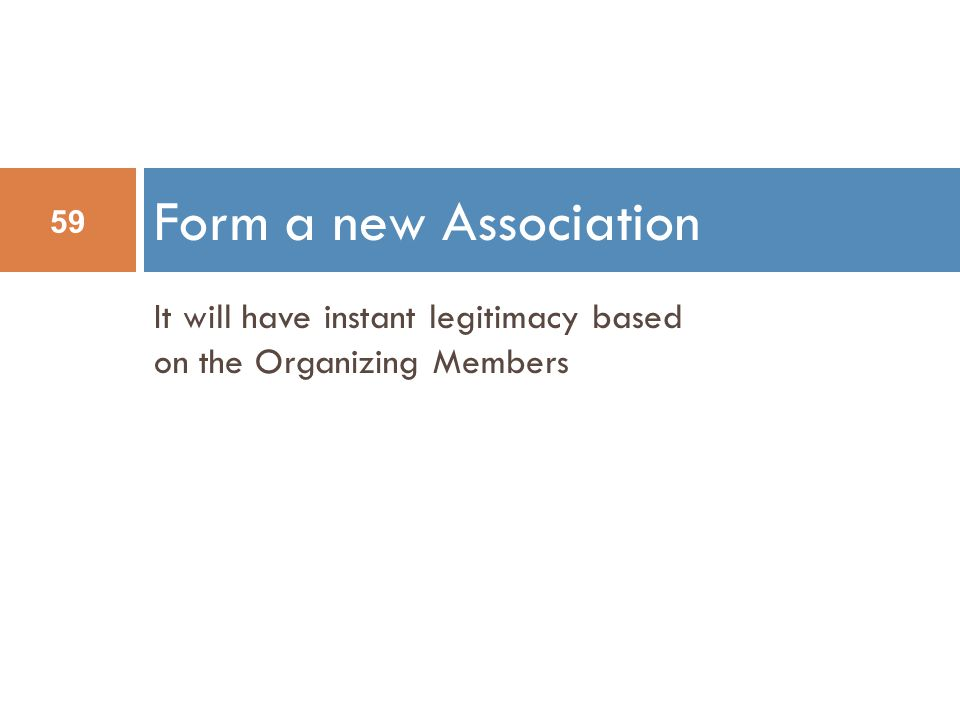 Form a new Association 59 It will have instant legitimacy based on the Organizing Members