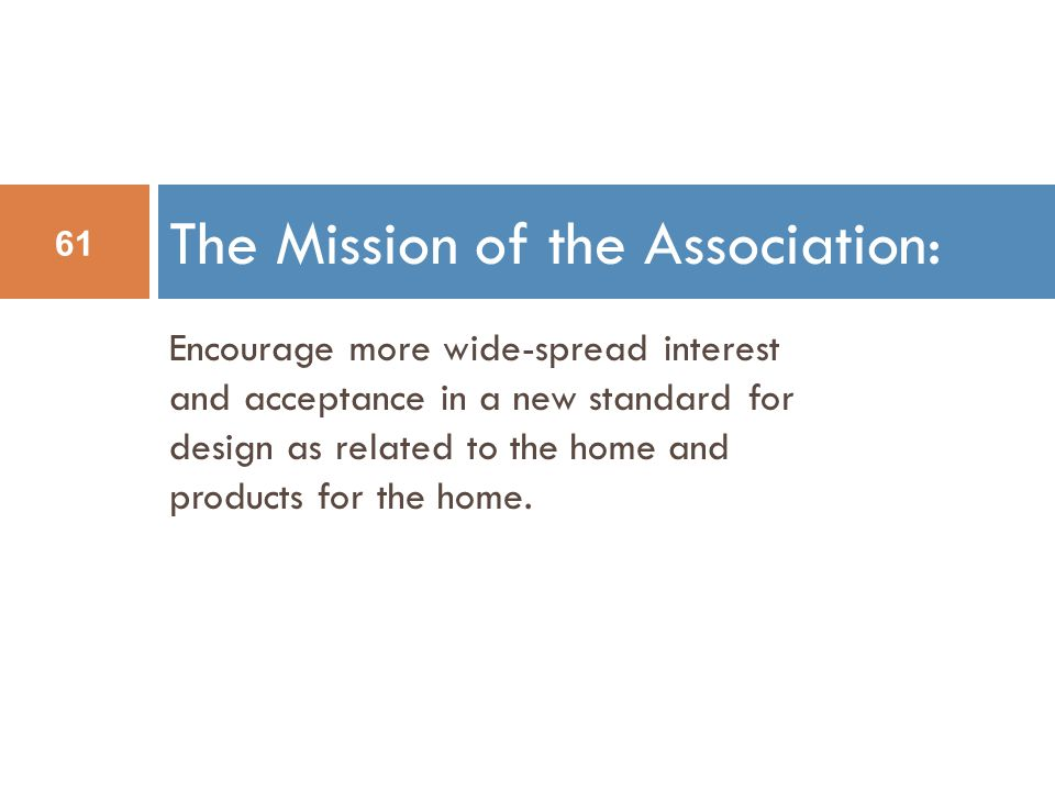 The Mission of the Association: 61 Encourage more wide-spread interest and acceptance in a new standard for design as related to the home and products for the home.