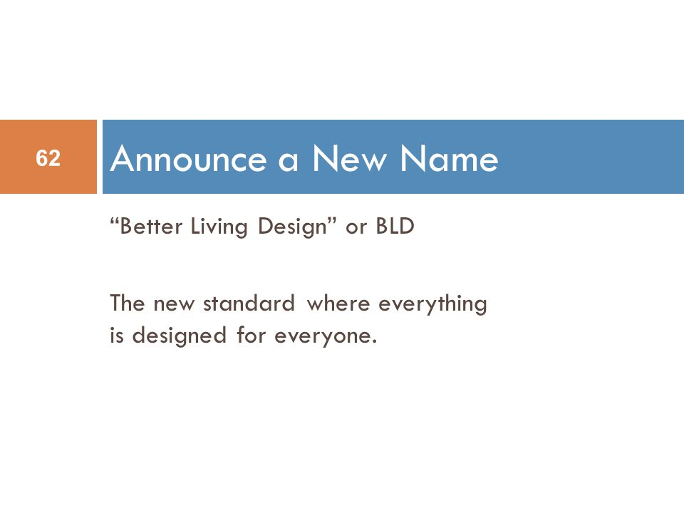 Better Living Design or BLD The new standard where everything is designed for everyone.