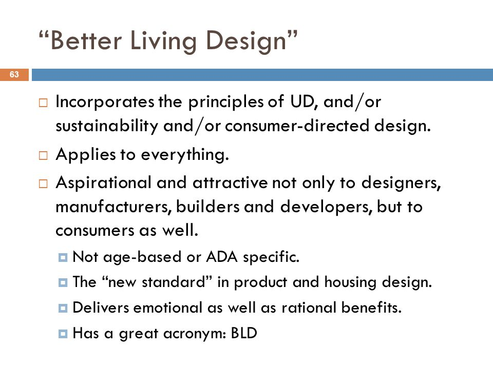 Better Living Design 63  Incorporates the principles of UD, and/or sustainability and/or consumer-directed design.