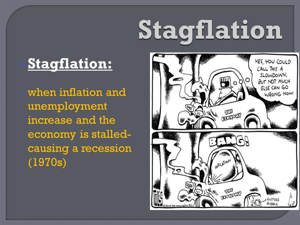  Stagflation:  when inflation and unemployment increase and the economy is stalled- causing a recession (1970s)