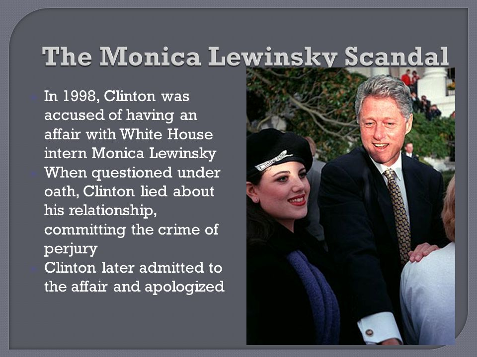  In 1998, Clinton was accused of having an affair with White House intern Monica Lewinsky  When questioned under oath, Clinton lied about his relati