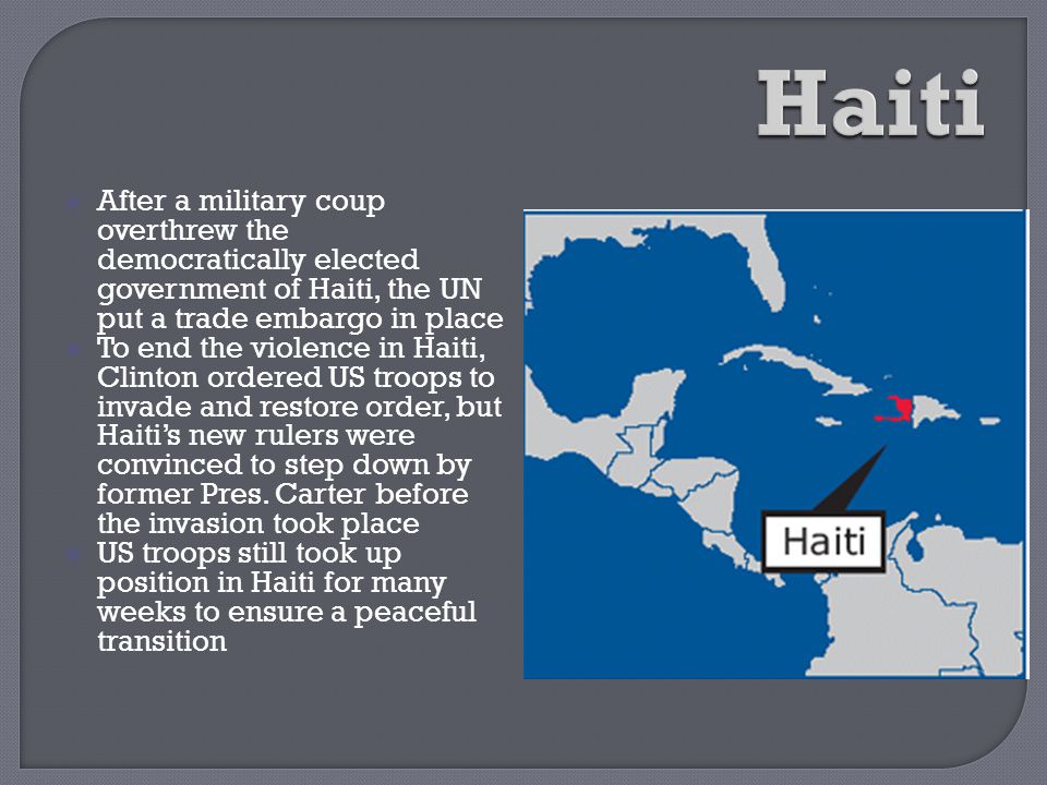  After a military coup overthrew the democratically elected government of Haiti, the UN put a trade embargo in place  To end the violence in Haiti,