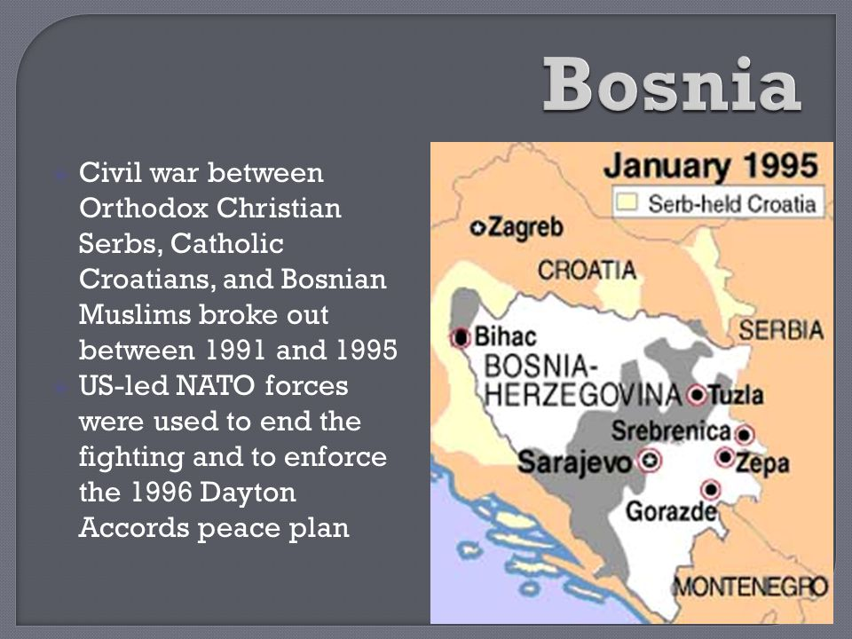  Civil war between Orthodox Christian Serbs, Catholic Croatians, and Bosnian Muslims broke out between 1991 and 1995  US-led NATO forces were used t