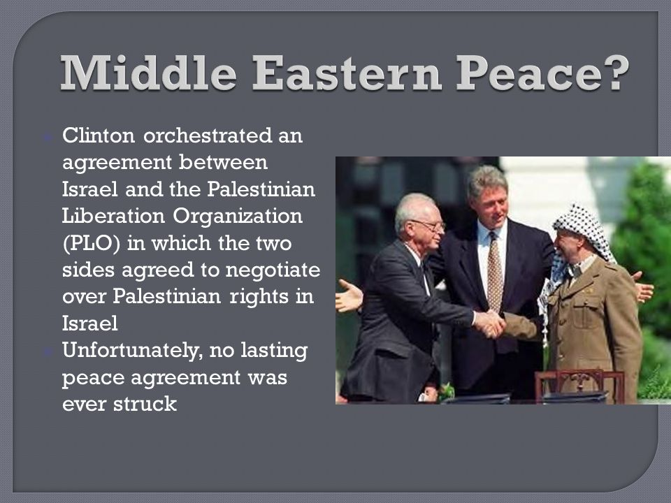  Clinton orchestrated an agreement between Israel and the Palestinian Liberation Organization (PLO) in which the two sides agreed to negotiate over P