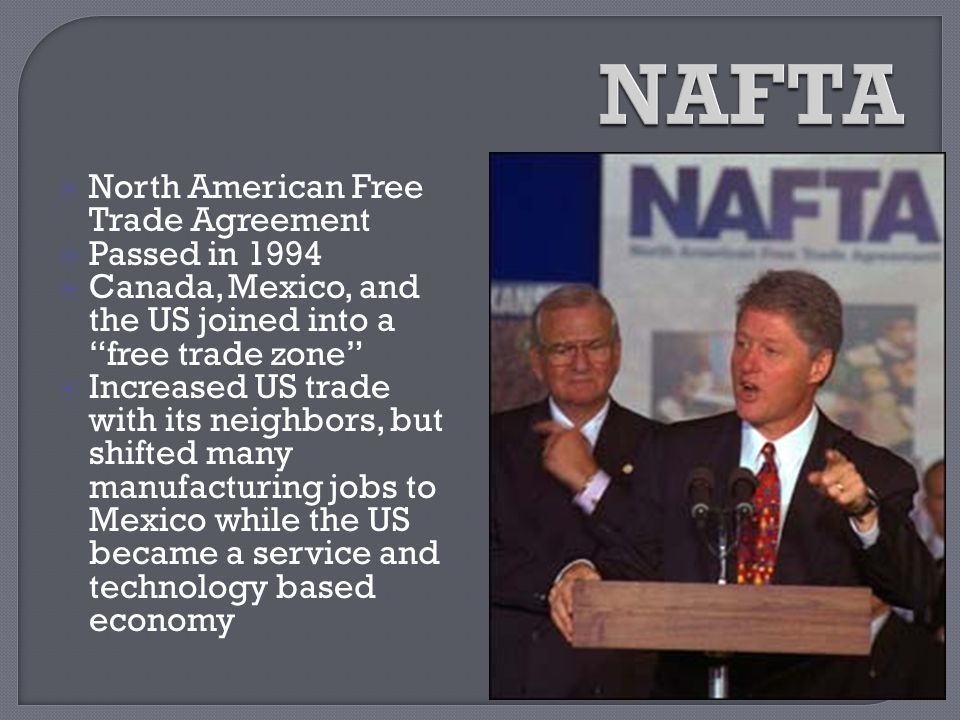 """ North American Free Trade Agreement  Passed in 1994  Canada, Mexico, and the US joined into a """"free trade zone""""  Increased US trade with its neig"""