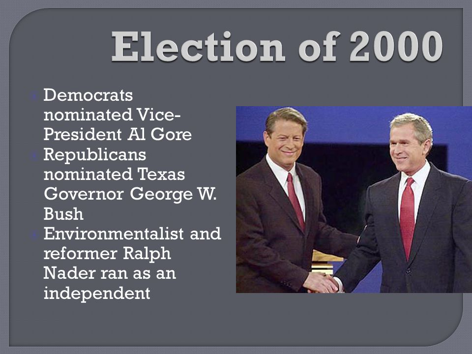  Democrats nominated Vice- President Al Gore  Republicans nominated Texas Governor George W. Bush  Environmentalist and reformer Ralph Nader ran as