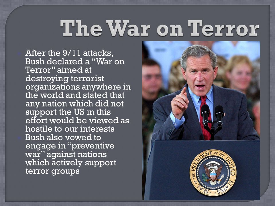""" After the 9/11 attacks, Bush declared a """"War on Terror"""" aimed at destroying terrorist organizations anywhere in the world and stated that any nation"""