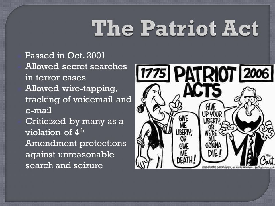  Passed in Oct. 2001  Allowed secret searches in terror cases  Allowed wire-tapping, tracking of voicemail and e-mail  Criticized by many as a vio