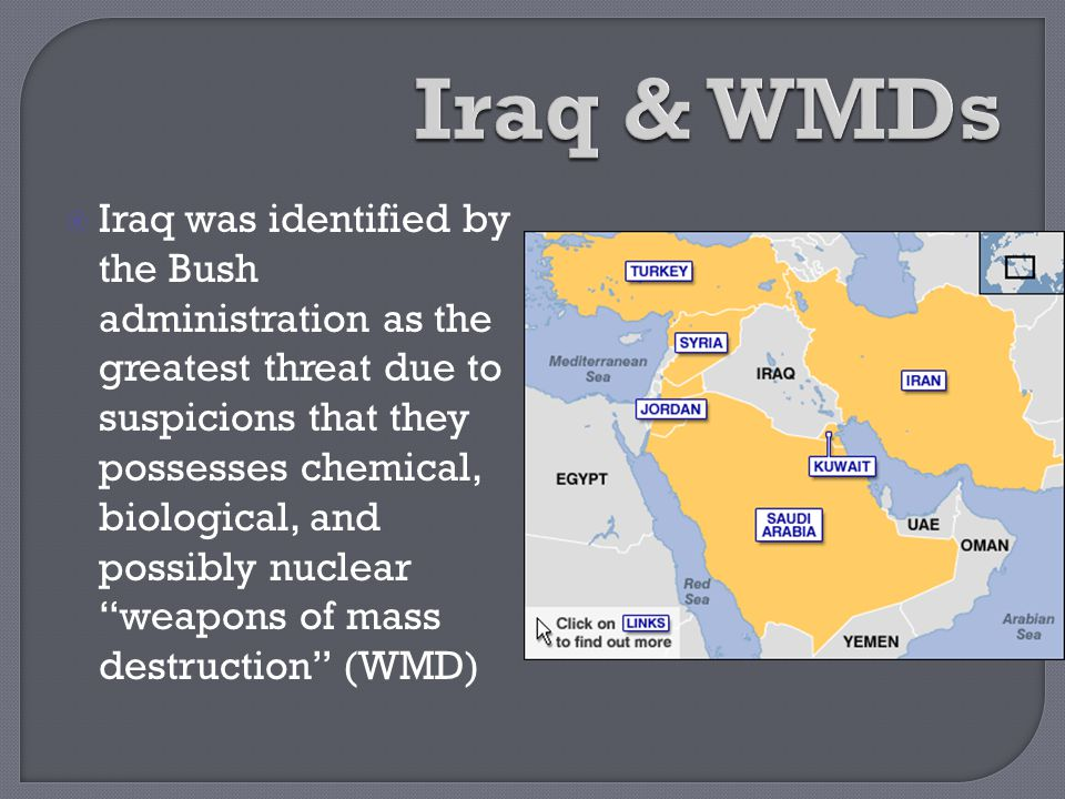  Iraq was identified by the Bush administration as the greatest threat due to suspicions that they possesses chemical, biological, and possibly nucle