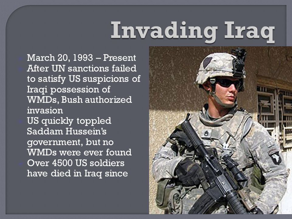  March 20, 1993 – Present  After UN sanctions failed to satisfy US suspicions of Iraqi possession of WMDs, Bush authorized invasion  US quickly top