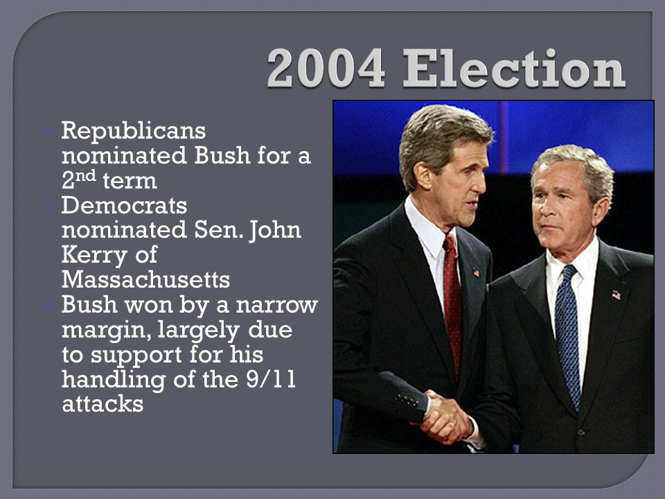  Republicans nominated Bush for a 2 nd term  Democrats nominated Sen. John Kerry of Massachusetts  Bush won by a narrow margin, largely due to supp