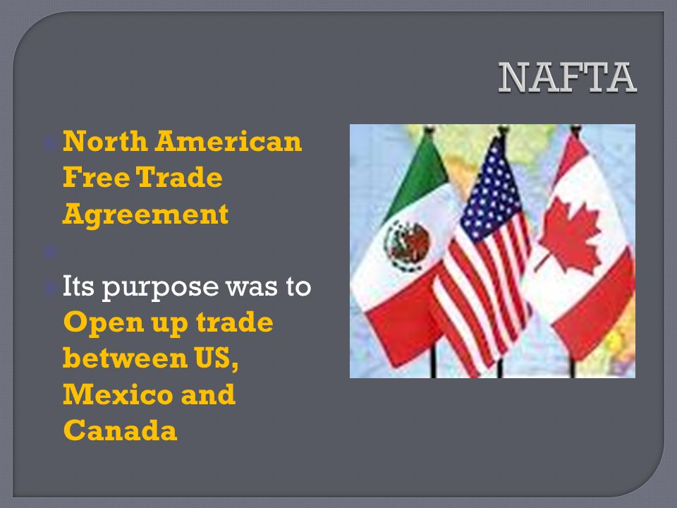  North American Free Trade Agreement   Its purpose was to Open up trade between US, Mexico and Canada