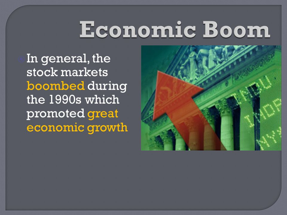 In general, the stock markets boombed during the 1990s which promoted great economic growth
