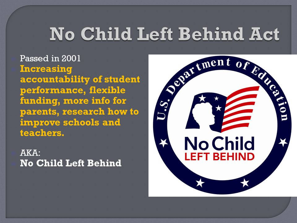  Passed in 2001  Increasing accountability of student performance, flexible funding, more info for parents, research how to improve schools and teac