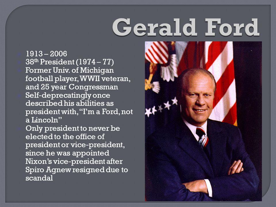  1913 – 2006  38 th President (1974 – 77)  Former Univ. of Michigan football player, WWII veteran, and 25 year Congressman  Self-deprecatingly onc