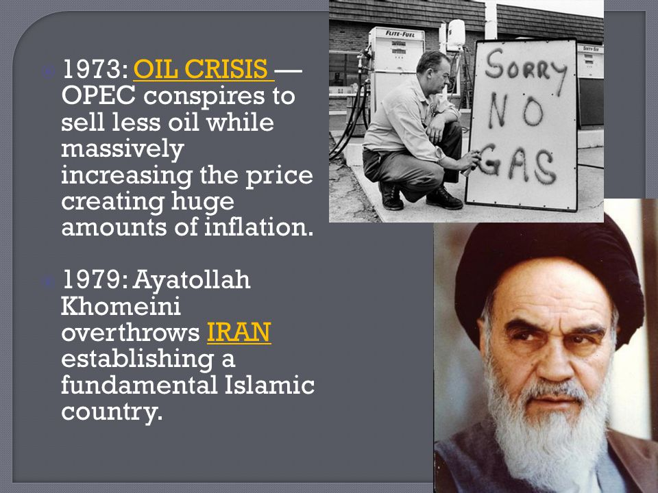  1973: OIL CRISIS — OPEC conspires to sell less oil while massively increasing the price creating huge amounts of inflation.  1979: Ayatollah Khomei