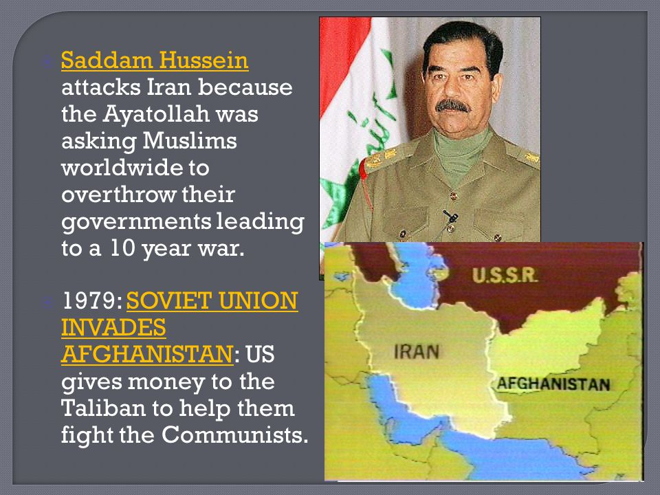  Saddam Hussein attacks Iran because the Ayatollah was asking Muslims worldwide to overthrow their governments leading to a 10 year war.  1979: SOVI
