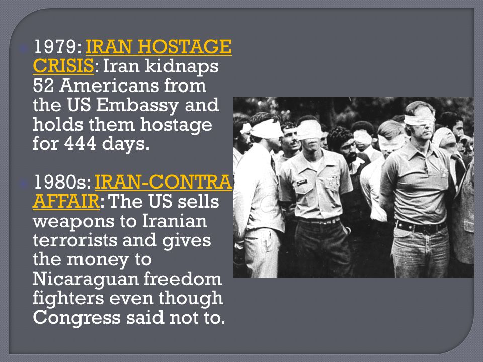  1979: IRAN HOSTAGE CRISIS: Iran kidnaps 52 Americans from the US Embassy and holds them hostage for 444 days.  1980s: IRAN-CONTRA AFFAIR: The US se