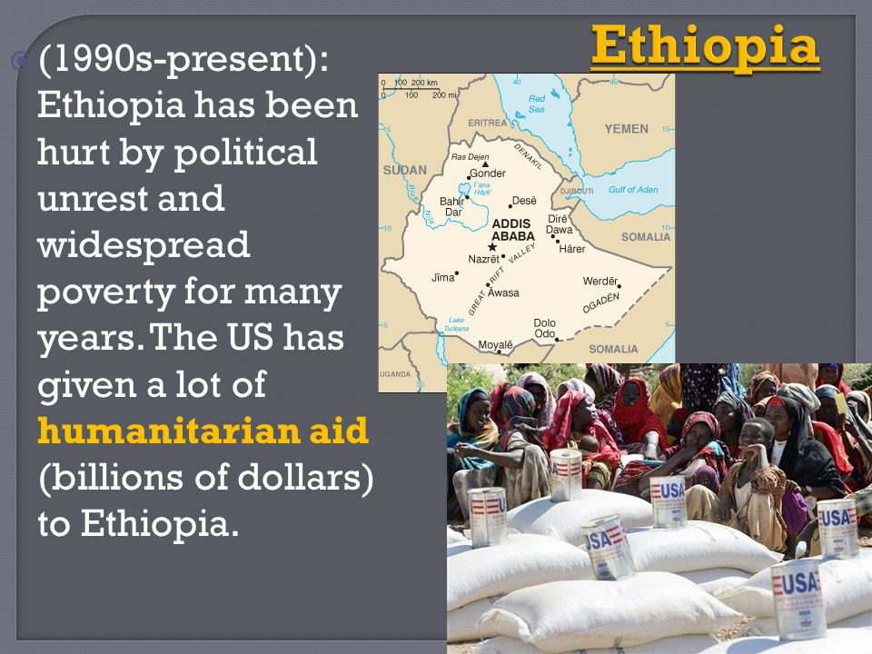  (1990s-present): Ethiopia has been hurt by political unrest and widespread poverty for many years. The US has given a lot of humanitarian aid (billi