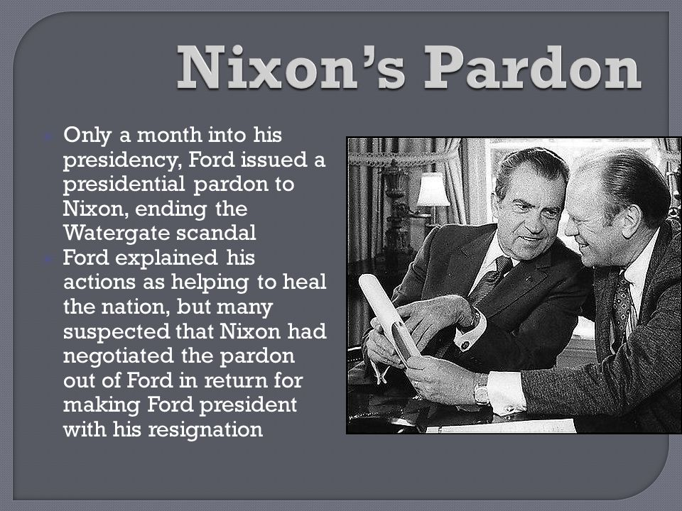  Only a month into his presidency, Ford issued a presidential pardon to Nixon, ending the Watergate scandal  Ford explained his actions as helping t