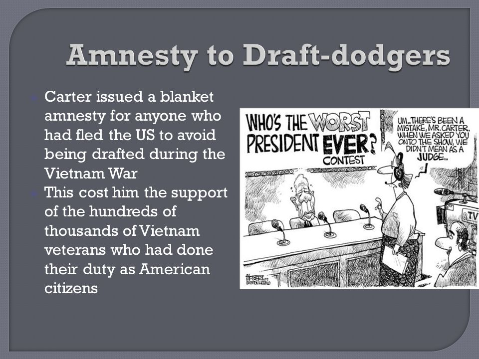  Carter issued a blanket amnesty for anyone who had fled the US to avoid being drafted during the Vietnam War  This cost him the support of the hund