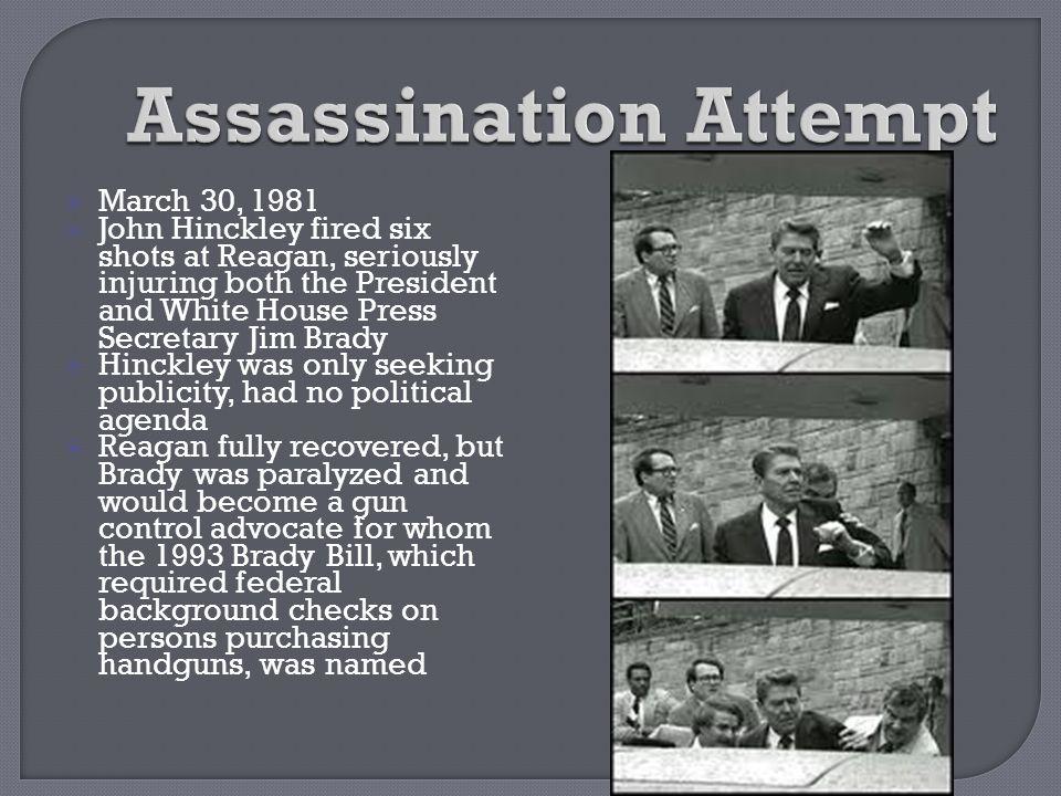  March 30, 1981  John Hinckley fired six shots at Reagan, seriously injuring both the President and White House Press Secretary Jim Brady  Hinckley