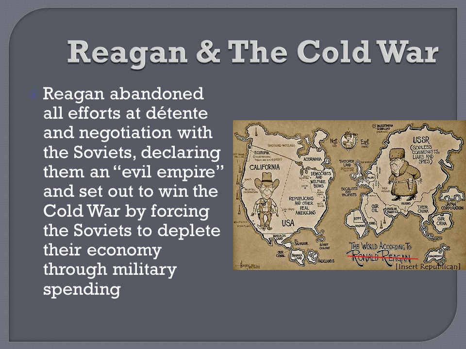 """ Reagan abandoned all efforts at détente and negotiation with the Soviets, declaring them an """"evil empire"""" and set out to win the Cold War by forcing"""
