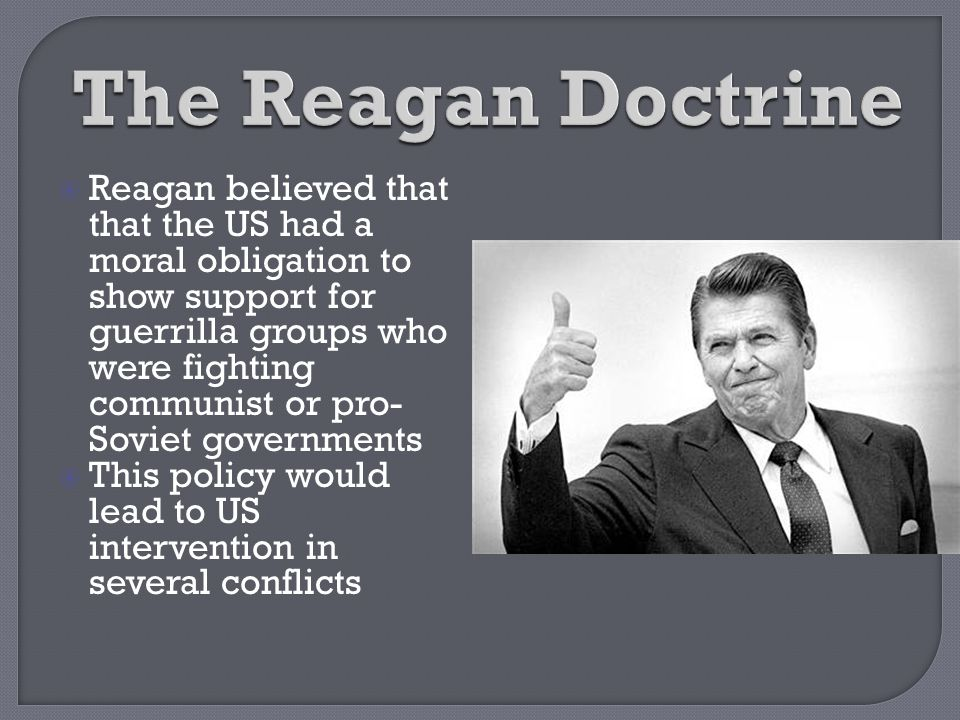  Reagan believed that that the US had a moral obligation to show support for guerrilla groups who were fighting communist or pro- Soviet governments