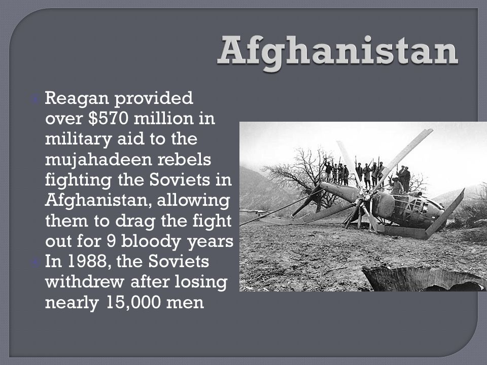  Reagan provided over $570 million in military aid to the mujahadeen rebels fighting the Soviets in Afghanistan, allowing them to drag the fight out