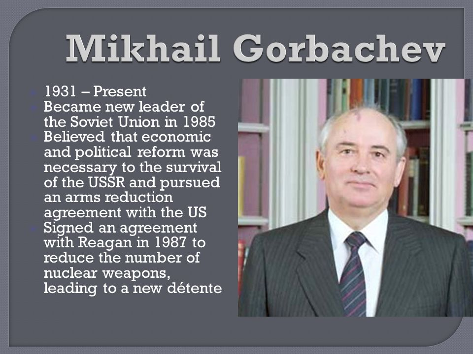  1931 – Present  Became new leader of the Soviet Union in 1985  Believed that economic and political reform was necessary to the survival of the US