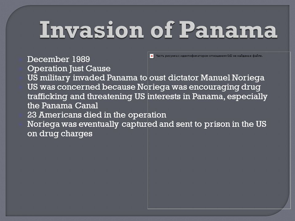  December 1989  Operation Just Cause  US military invaded Panama to oust dictator Manuel Noriega  US was concerned because Noriega was encouraging