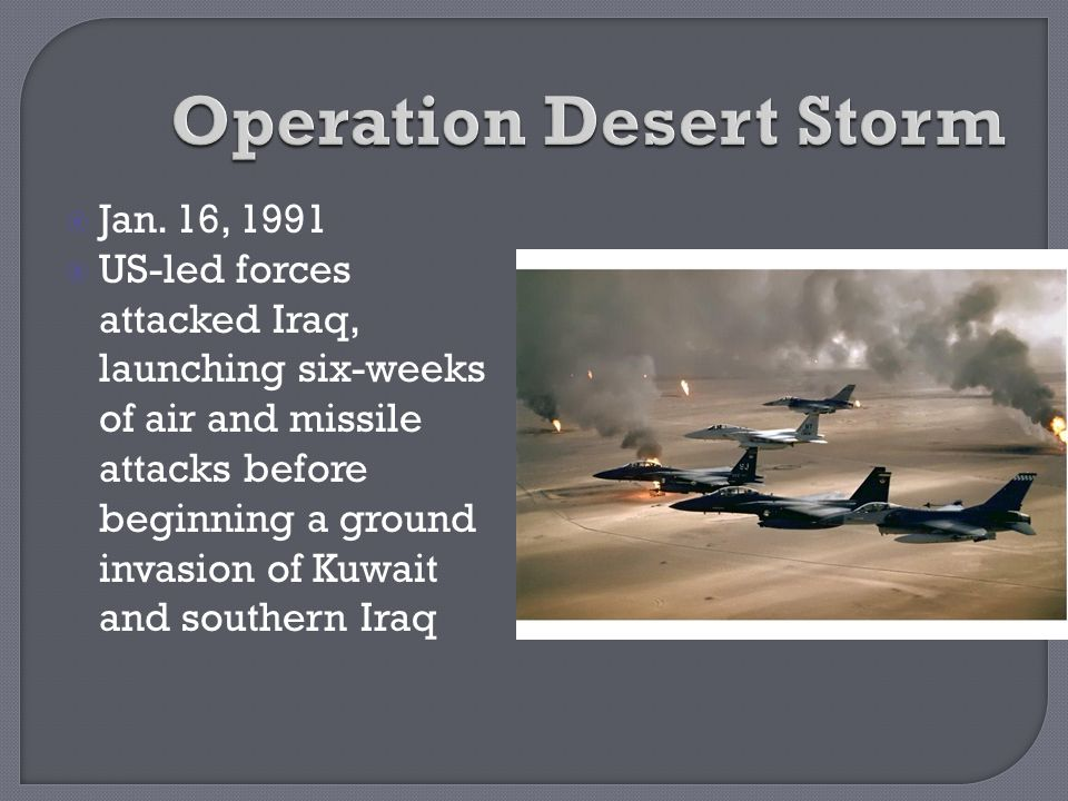  Jan. 16, 1991  US-led forces attacked Iraq, launching six-weeks of air and missile attacks before beginning a ground invasion of Kuwait and souther