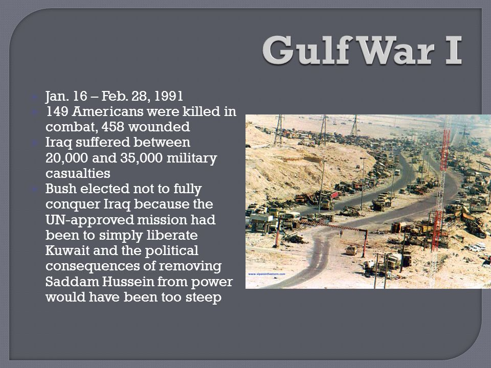  Jan. 16 – Feb. 28, 1991  149 Americans were killed in combat, 458 wounded  Iraq suffered between 20,000 and 35,000 military casualties  Bush elec