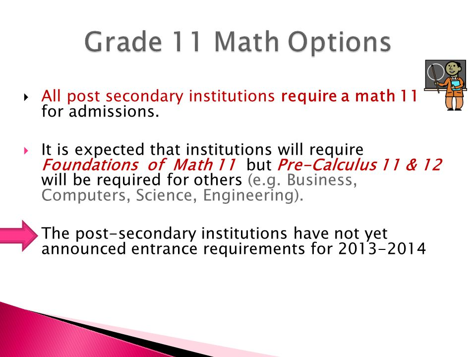  All post secondary institutions require a math 11 for admissions.