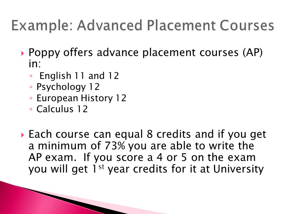  Poppy offers advance placement courses (AP) in: ◦ English 11 and 12 ◦ Psychology 12 ◦ European History 12 ◦ Calculus 12  Each course can equal 8 credits and if you get a minimum of 73% you are able to write the AP exam.