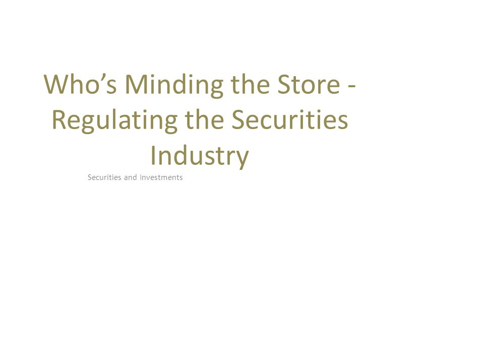 Who's Minding the Store - Regulating the Securities Industry Securities and Investments