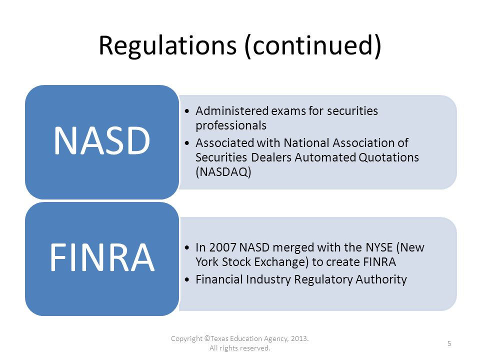 Regulations (continued) Administered exams for securities professionals Associated with National Association of Securities Dealers Automated Quotations (NASDAQ) NASD In 2007 NASD merged with the NYSE (New York Stock Exchange) to create FINRA Financial Industry Regulatory Authority FINRA Copyright ©Texas Education Agency, 2013.