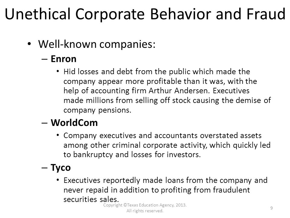Unethical Corporate Behavior and Fraud Well-known companies: – Enron Hid losses and debt from the public which made the company appear more profitable than it was, with the help of accounting firm Arthur Andersen.