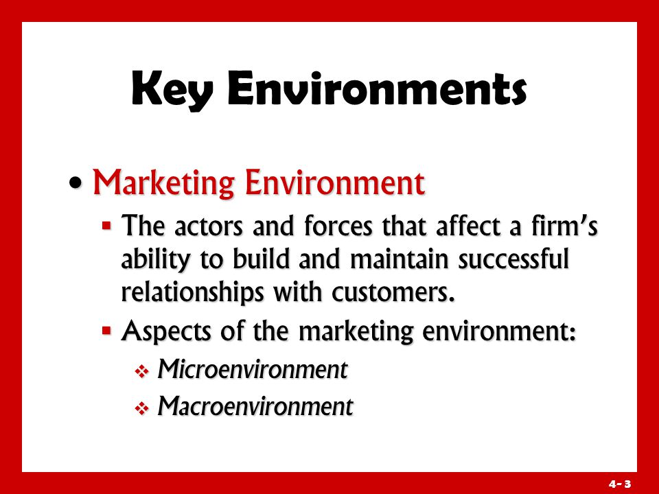 4- 3 Key Environments Marketing Environment Marketing Environment  The actors and forces that affect a firm's ability to build and maintain successful relationships with customers.