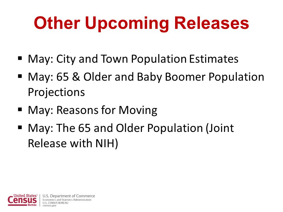 Other Upcoming Releases  May: City and Town Population Estimates  May: 65 & Older and Baby Boomer Population Projections  May: Reasons for Moving  May: The 65 and Older Population (Joint Release with NIH)