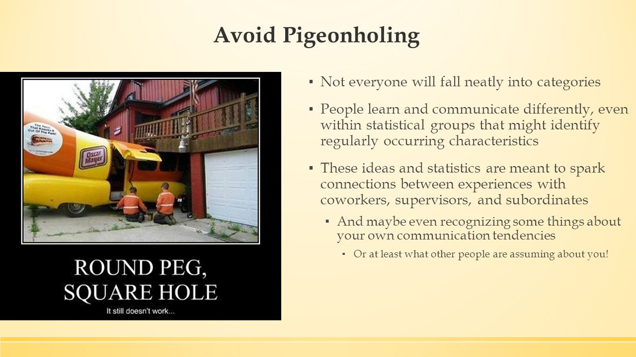 Avoid Pigeonholing ▪ Not everyone will fall neatly into categories ▪ People learn and communicate differently, even within statistical groups that might identify regularly occurring characteristics ▪ These ideas and statistics are meant to spark connections between experiences with coworkers, supervisors, and subordinates ▪ And maybe even recognizing some things about your own communication tendencies ▪ Or at least what other people are assuming about you!