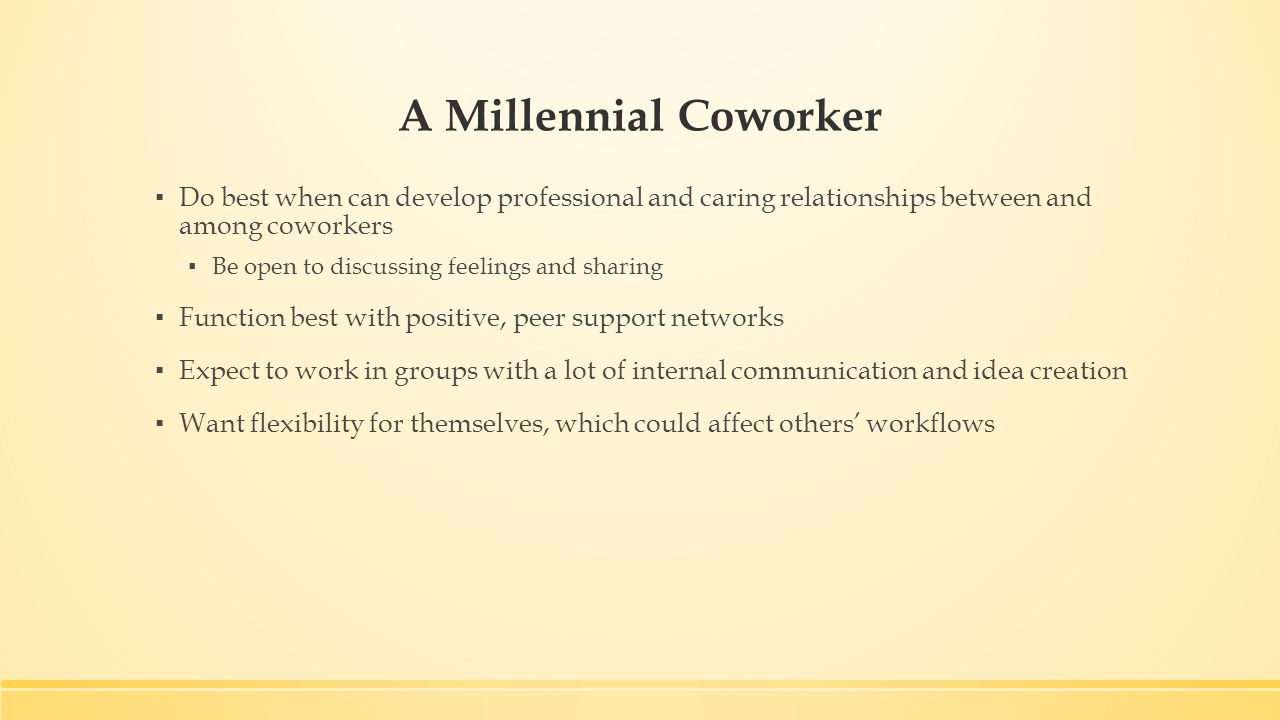 A Millennial Coworker ▪ Do best when can develop professional and caring relationships between and among coworkers ▪ Be open to discussing feelings and sharing ▪ Function best with positive, peer support networks ▪ Expect to work in groups with a lot of internal communication and idea creation ▪ Want flexibility for themselves, which could affect others' workflows