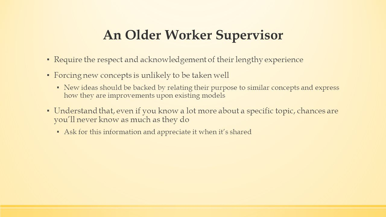 An Older Worker Supervisor ▪ Require the respect and acknowledgement of their lengthy experience ▪ Forcing new concepts is unlikely to be taken well ▪ New ideas should be backed by relating their purpose to similar concepts and express how they are improvements upon existing models ▪ Understand that, even if you know a lot more about a specific topic, chances are you'll never know as much as they do ▪ Ask for this information and appreciate it when it's shared