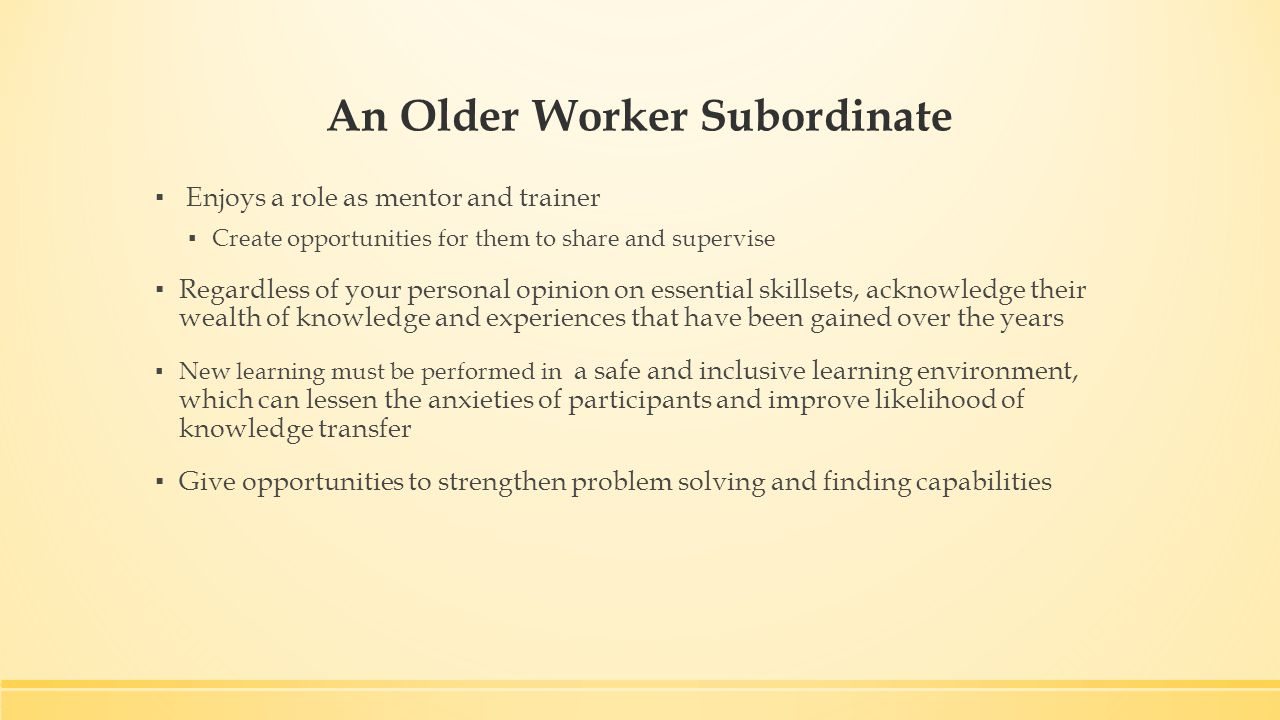An Older Worker Subordinate ▪ Enjoys a role as mentor and trainer ▪ Create opportunities for them to share and supervise ▪ Regardless of your personal opinion on essential skillsets, acknowledge their wealth of knowledge and experiences that have been gained over the years ▪ New learning must be performed in a safe and inclusive learning environment, which can lessen the anxieties of participants and improve likelihood of knowledge transfer ▪ Give opportunities to strengthen problem solving and finding capabilities