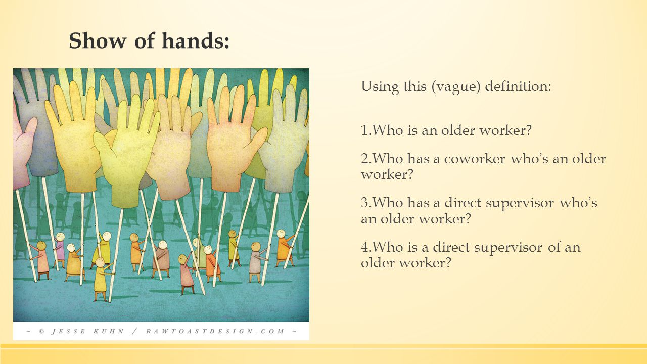 Show of hands: Using this (vague) definition: 1.Who is an older worker.
