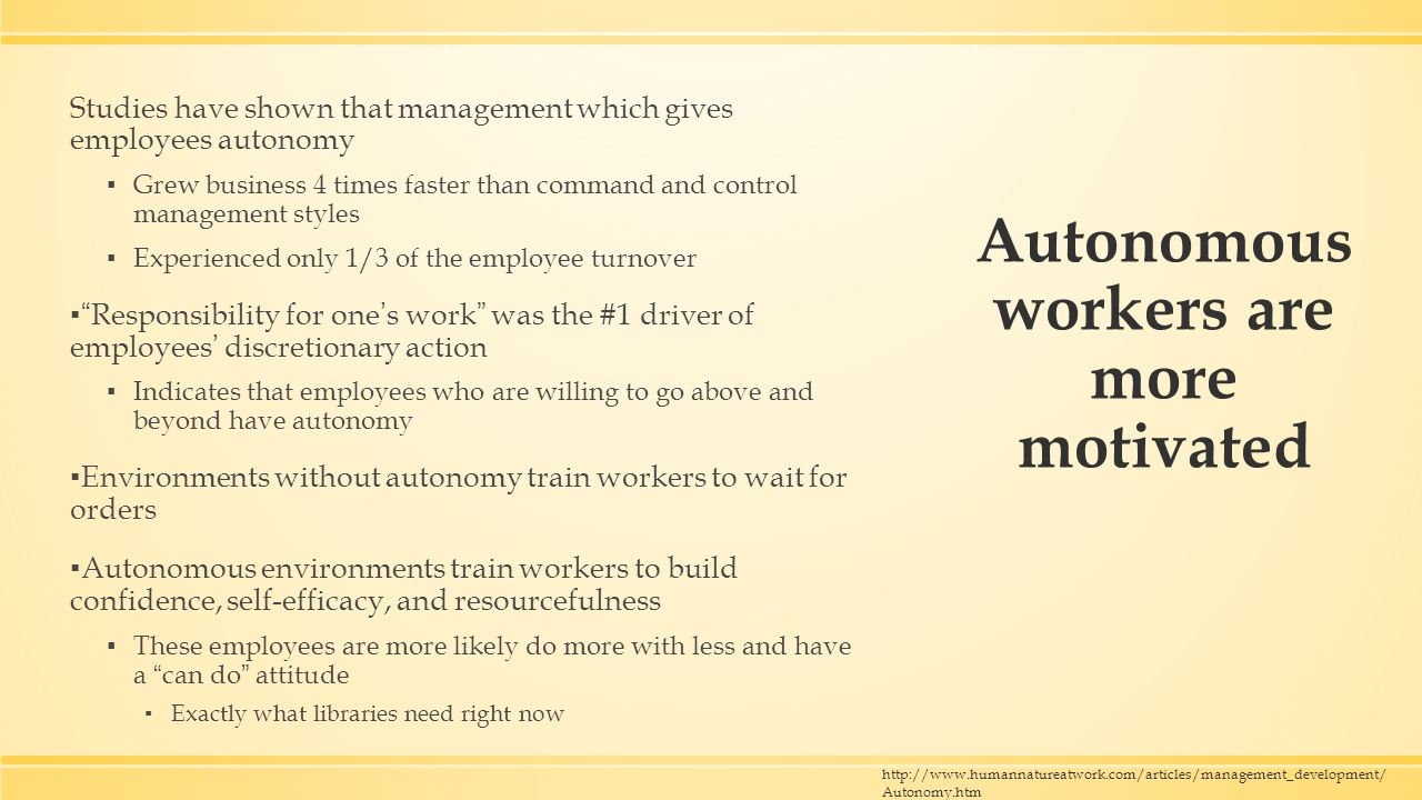 Autonomous workers are more motivated Studies have shown that management which gives employees autonomy ▪ Grew business 4 times faster than command and control management styles ▪ Experienced only 1/3 of the employee turnover ▪ Responsibility for one's work was the #1 driver of employees' discretionary action ▪ Indicates that employees who are willing to go above and beyond have autonomy ▪ Environments without autonomy train workers to wait for orders ▪ Autonomous environments train workers to build confidence, self-efficacy, and resourcefulness ▪ These employees are more likely do more with less and have a can do attitude ▪ Exactly what libraries need right now http://www.humannatureatwork.com/articles/management_development/ Autonomy.htm