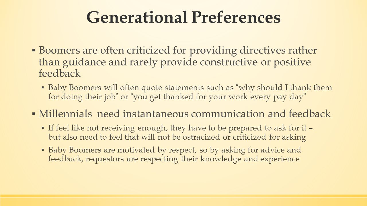 Generational Preferences ▪ Boomers are often criticized for providing directives rather than guidance and rarely provide constructive or positive feedback ▪ Baby Boomers will often quote statements such as why should I thank them for doing their job or you get thanked for your work every pay day ▪ Millennials need instantaneous communication and feedback ▪ If feel like not receiving enough, they have to be prepared to ask for it – but also need to feel that will not be ostracized or criticized for asking ▪ Baby Boomers are motivated by respect, so by asking for advice and feedback, requestors are respecting their knowledge and experience