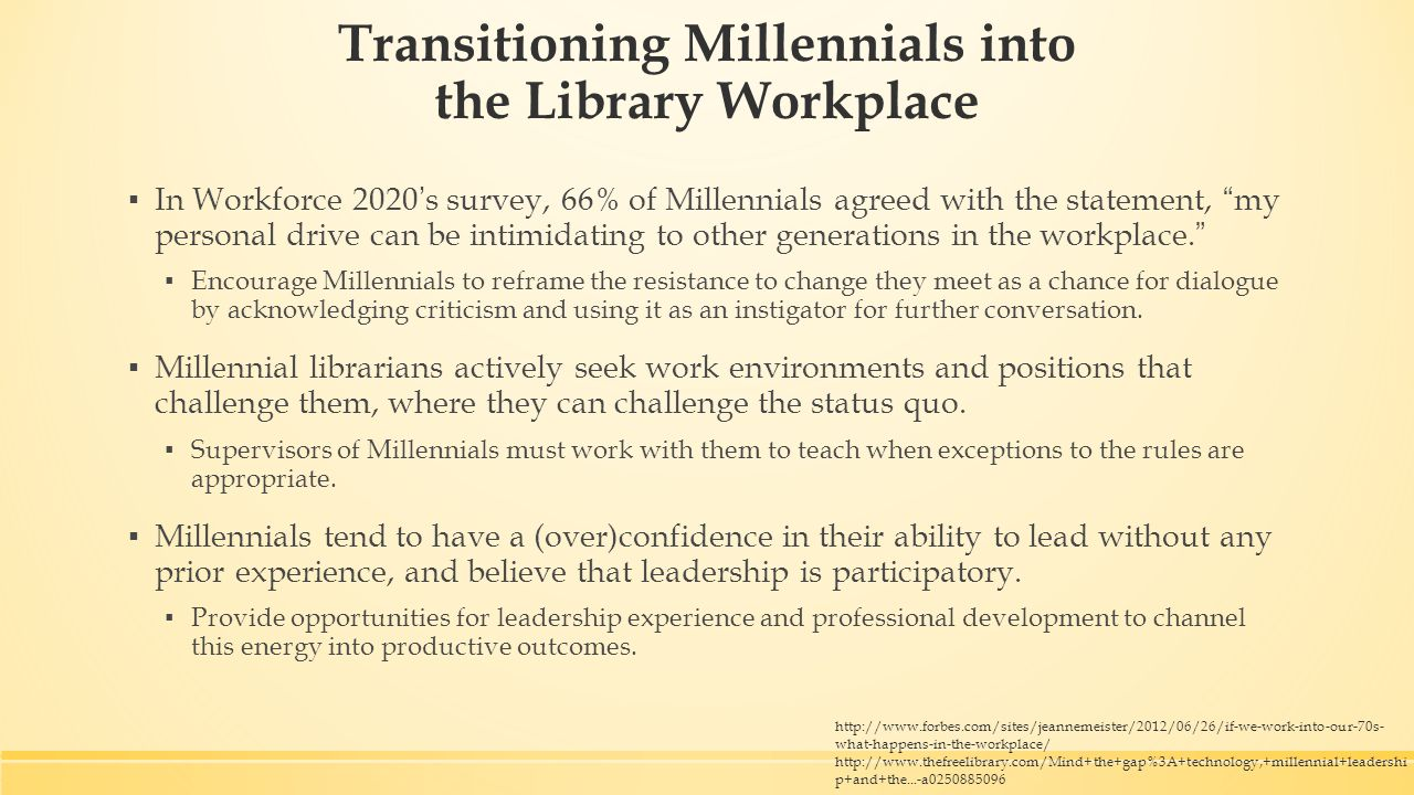 Transitioning Millennials into the Library Workplace ▪ In Workforce 2020's survey, 66% of Millennials agreed with the statement, my personal drive can be intimidating to other generations in the workplace. ▪ Encourage Millennials to reframe the resistance to change they meet as a chance for dialogue by acknowledging criticism and using it as an instigator for further conversation.